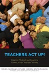 Teachers Act Up!: Creating Multicultural Learning Communities Through Theatre - Melisa Cahnmann-Taylor, Mariana Souto-Manning, Kris D. Guiterrez, Johnny Saldana