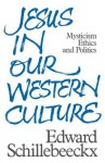 Jesus In Our Western Culture: Mysticism, Ethics And Politics - Edward Schillebeeckx, J. Bowden