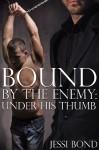 Bound by the Enemy: Under His Thumb (Reluctant First Time Gay BDSM Erotica) - Jessi Bond