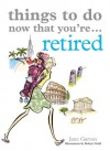 Things to Do Now That You're Retired - Jane Garton, Robyn Neild
