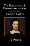 The Redemption and Restoration of Man in the Thought of Richard Baxter - J.I. Packer