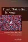 Ethnic Nationalism in Korea: Genealogy, Politics, And Legacy (Studies of the Walter H. Shorenstein Asia-Pacific Research Center) - Gi-Wook Shin