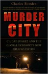 Murder City: Ciudad Juárez and the Global Economy's New Killing Fields - Charles Bowden