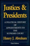 Justices and Presidents: A Political History of Appointments to the Supreme Court - Henry J. Abraham