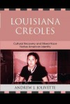 Louisiana Creoles: Cultural Recovery and Mixed-Race Native American Identity - Andrew J Jolivette, Paula Gunn Allen