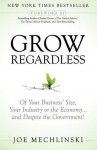 Grow Regardless: Of Your Business' Size, Your Industry or the Economy and Despite the Government! - Joe Mechlinski, Charles Green