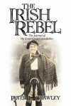 The Irish Rebel: The Journal of My Great-Great-Grandfather - Peter L. Crawley
