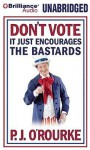 Don't Vote - It Just Encourages the Bastards (Audiocd) - P.J. O'Rourke
