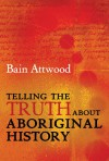 Telling the Truth About Aboriginal History - Bain Attwood