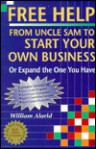 Free Help from Uncle Sam to Start Your Own Business (Or Expand the One You Have): Or Expand the One You Have - William Alarid, Gustav Berle