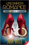 Uncommon Romance: Three Erotic Novellas - Jove Belle