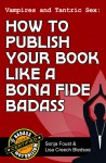 Vampires and Tantric Sex: How to Publish Your Book Like a Bona Fide Badass (Badass Writing, #3) - Lisa Creech Bledsoe, Sonja Foust