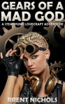Gears of a Mad God: A Steampunk Lovecraft Adventure - Brent Nichols