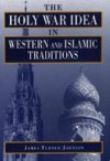 The Holy War Idea in Western and Islamic Traditions - James Turner Johnson