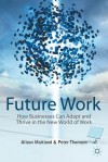 Future Work: How Businesses Can Adapt and Thrive In The New World Of Work - Alison Maitland, Peter Thomson