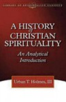 A History of Christian Spirituality: An Analytical Introduction (The Library of Episcopalian Classics) - Urban Tigner Holmes