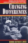 Changing Differences: Women and the Shaping of American Foreign Policy, 1917-1994 - Rhodri Jeffreys-Jones