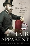 The Heir Apparent: A Life of Edward VII, the Playboy Prince - Jane Ridley