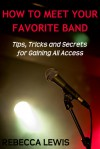 How To Meet Your Favorite Band: Tips, Tricks and Secrets for Gaining All Access - Rebecca Lewis