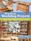 Practical Woodshop Projects: 24 no-nonsense projects to improve your shop - Danny Proulx