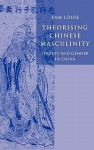 Theorising Chinese Masculinity: Society and Gender in China - Kam Louie