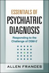 Essentials of Psychiatric Diagnosis, First Edition: Responding to the Challenge of DSM-5® - Allen Frances