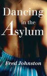 Dancing in the Asylum. by Fred Johnston - Fred Johnston