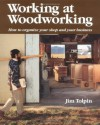 Working at Woodworking: How to Organize Your Shop and Your Business - Jim Tolpin