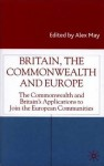 Britain, the Commonwealth and Europe: The Commonwealth and Britain's Applications to Join the European Communities - Alex May
