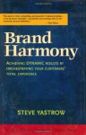 Brand Harmony: Achieving Dynamic Results by Orchestrating Your Customer's Total Experience - Steve Yastrow