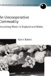 An Uncooperative Commodity: Privatizing Water in England and Wales - Karen J. Bakker, Gordon H. Clark, Ceri Peach
