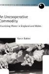 An Uncooperative Commodity: Privatizing Water in England and Wales - Karen J. Bakker, Gordon H. Clark, Ceri Peach