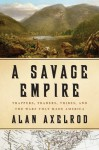 A Savage Empire: Trappers, Traders, Tribes, and the Wars That Made America - Alan Axelrod