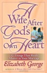 A Wife After God's Own Heart: 12 Things That Really Matter in Your Marriage - Elizabeth George
