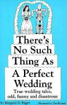 There's No Such Thing as a Perfect Wedding: True Wedding Tales--Odd, Funny, and Disastrous - Margaret G. Bigger, Tim Rickard