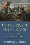 To the North Anna River: Grant and Lee, May 13-25, 1864 - Gordon C. Rhea
