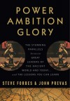 Power Ambition Glory: The Stunning Parallels between Great Leaders of the Ancient World and Today . . . and the Lessons We All Can Learn - Steve Forbes, John Prevas