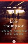 Down Among the Gods: A Novel - Kate Thompson
