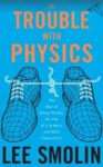 The Trouble With Physics: The Rise of String Theory, the Fall of a Science, and What Comes Next - Lee Smolin