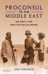 Proconsul to the Middle East: Sir Percy Cox and the End of Empire - John Townsend