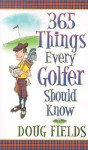 365 Things Every Golfer Should Know - Doug Fields