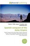 Spanish Conquest of the Aztec Empire - Frederic P. Miller, Agnes F. Vandome, John McBrewster