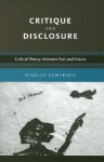 Critique and Disclosure: Critical Theory Between Past and Future - Nikolas Kompridis