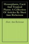 Houseplants, Cacti And Tropical Plants: A Collection Of Articles By Sheri Ann Richerson - Sheri Ann Richerson