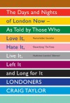 Londoners: The Days and Nights of London Now—As Told by Those Who Love It, Hate It, Live It, Left It, and Long for It - Craig Taylor