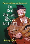 A Critical History of Television's The Red Skelton Show, 1951-1971 - Wesley Hyatt