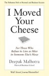 I Moved Your Cheese: For Those Who Refuse to Live as Mice in Someone Else's Maze (BK Business) - Deepak Malhotra