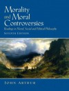 Morality and Moral Controversies: Readings in Moral, Social and Political Philosophy (7th Edition) - John Arthur