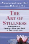 The Art of Stillness: Using the Body, Emotions, Mind, and Spirit to Overcome Stress - Victoria Anderson, Lois D. Brown