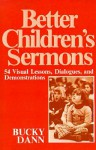 Better Children Sermons: 54 Visual Lessons, Dialogues, and Demonstrations - Bucky Dann